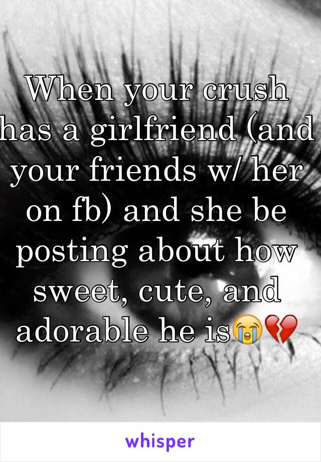 When your crush has a girlfriend (and your friends w/ her on fb) and she be posting about how sweet, cute, and adorable he is😭💔