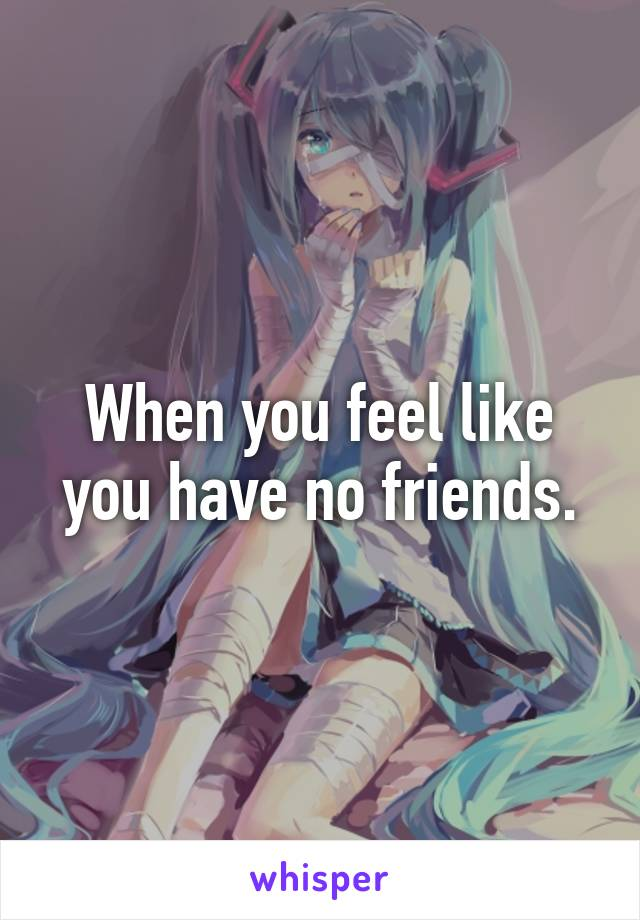 When you feel like you have no friends.