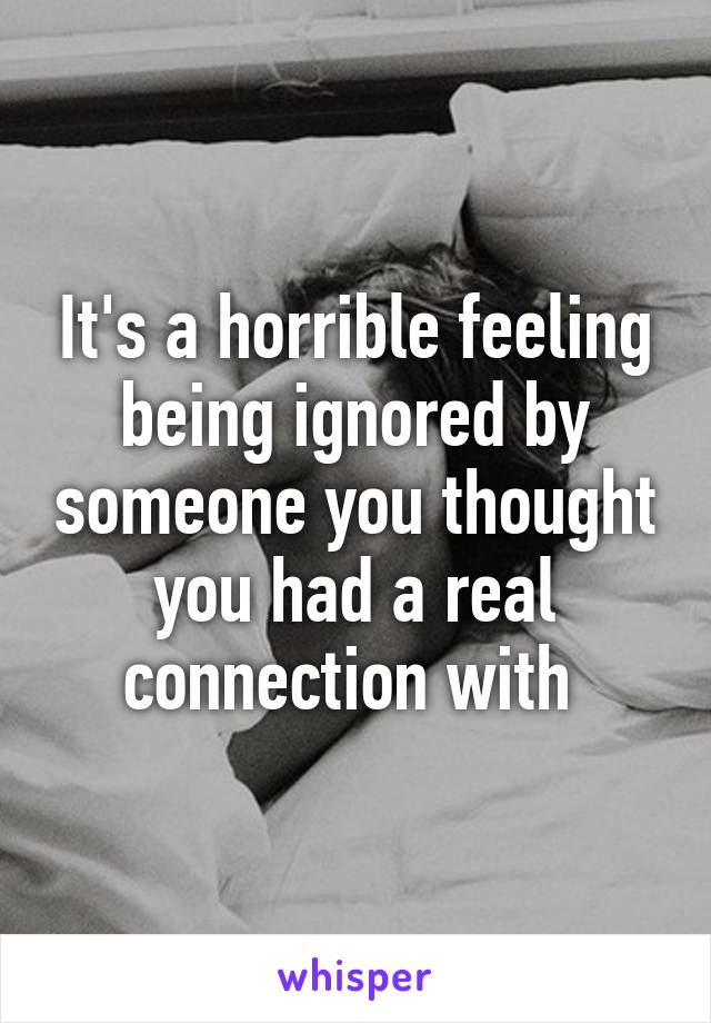 It's a horrible feeling being ignored by someone you thought you had a real connection with