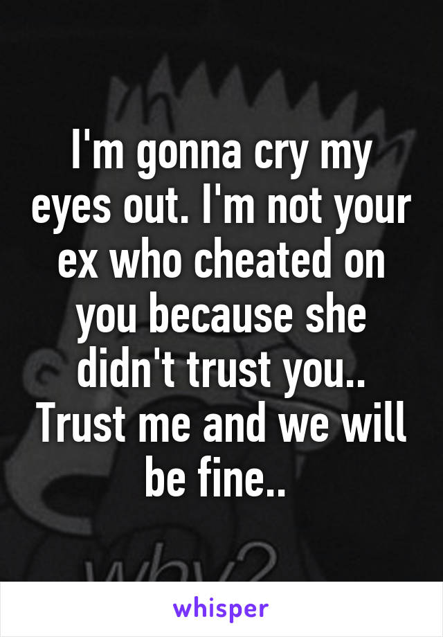 I'm gonna cry my eyes out. I'm not your ex who cheated on you because she didn't trust you.. Trust me and we will be fine..