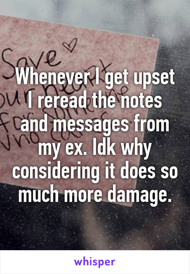 Whenever I get upset I reread the notes and messages from my ex. Idk why considering it does so much more damage.