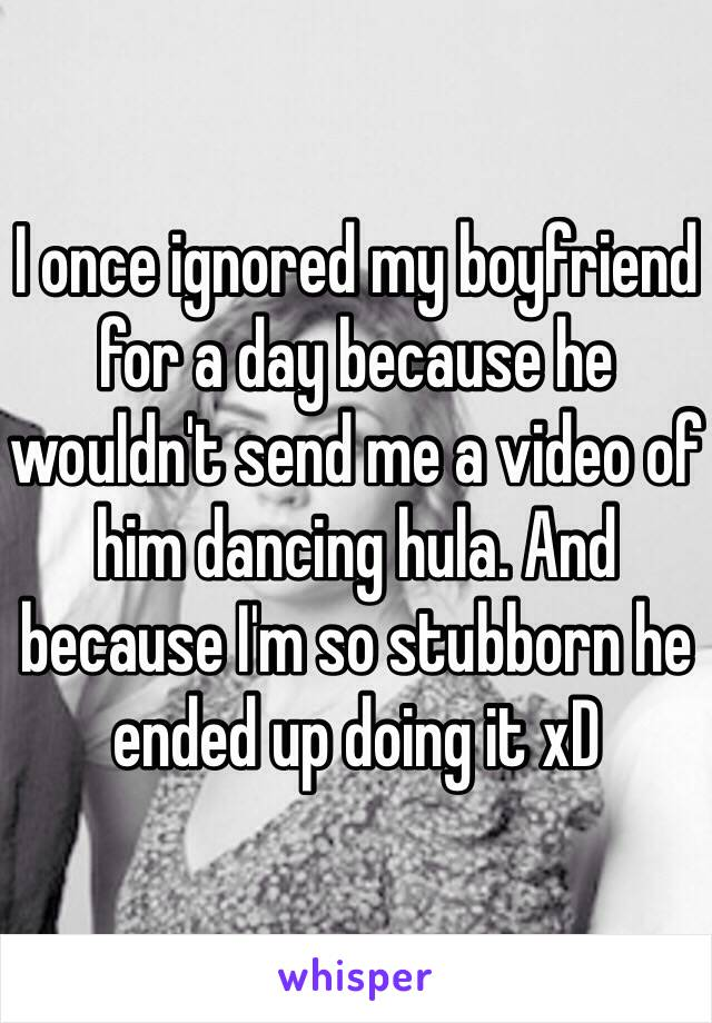 I once ignored my boyfriend for a day because he wouldn't send me a video of him dancing hula. And because I'm so stubborn he ended up doing it xD