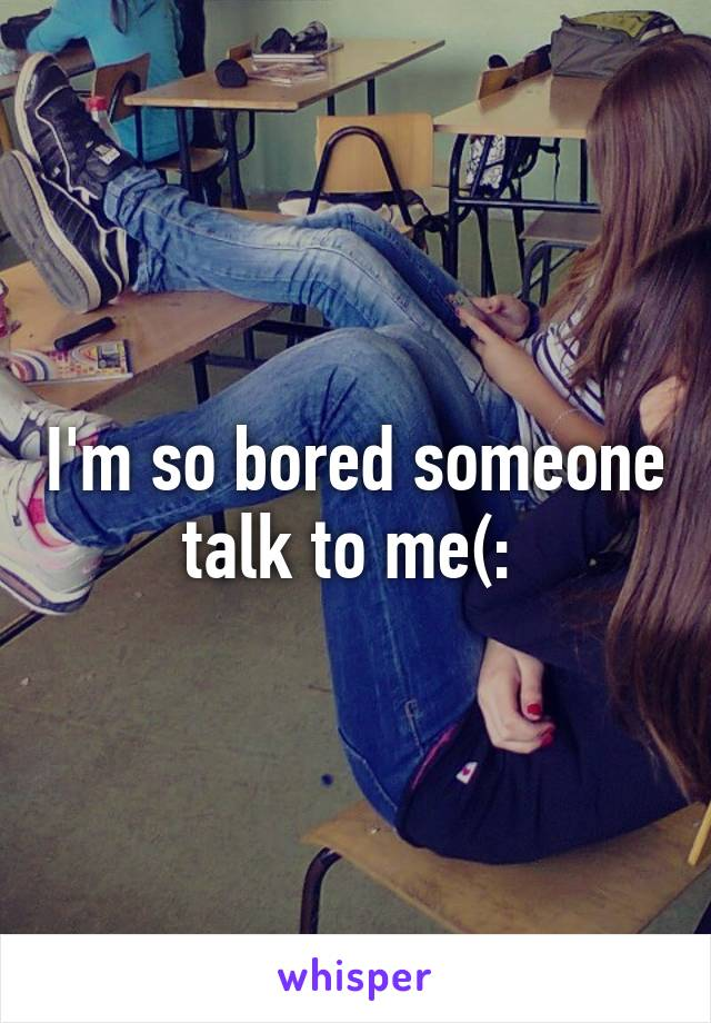 I'm so bored someone talk to me(: