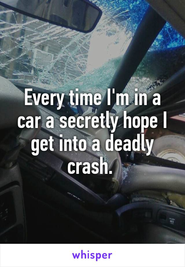 Every time I'm in a car a secretly hope I get into a deadly crash.