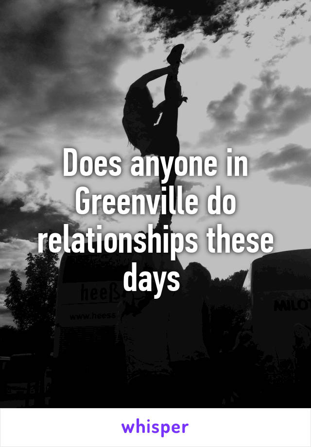 Does anyone in Greenville do relationships these days