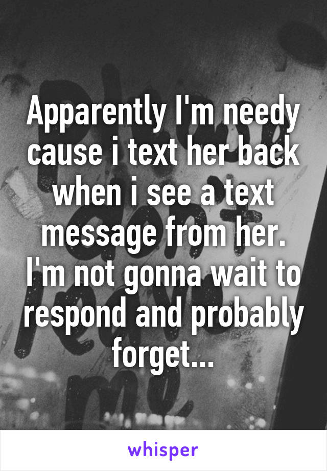 Apparently I'm needy cause i text her back when i see a text message from her. I'm not gonna wait to respond and probably forget...