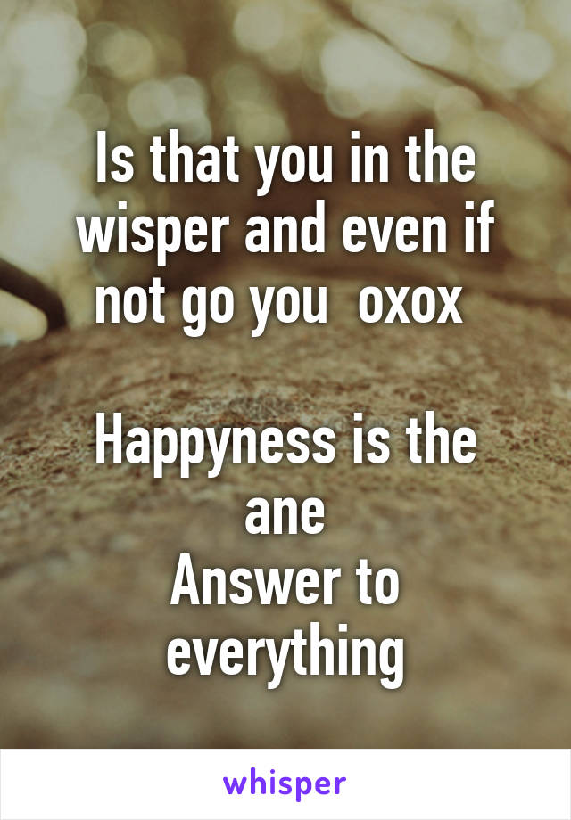 Is that you in the wisper and even if not go you  oxox   Happyness is the ane Answer to everything