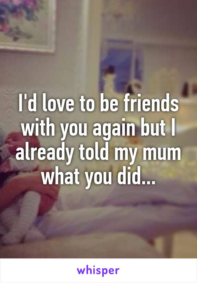 I'd love to be friends with you again but I already told my mum what you did...