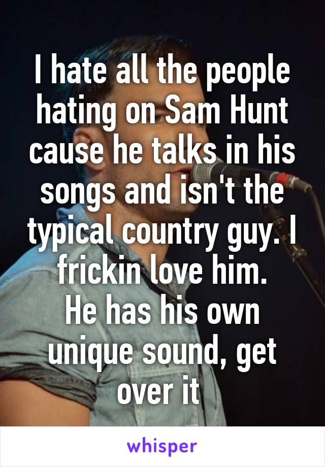 I hate all the people hating on Sam Hunt cause he talks in his songs and isn't the typical country guy. I frickin love him. He has his own unique sound, get over it