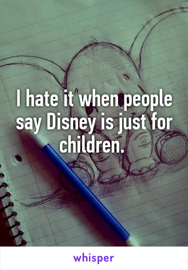 I hate it when people say Disney is just for children.