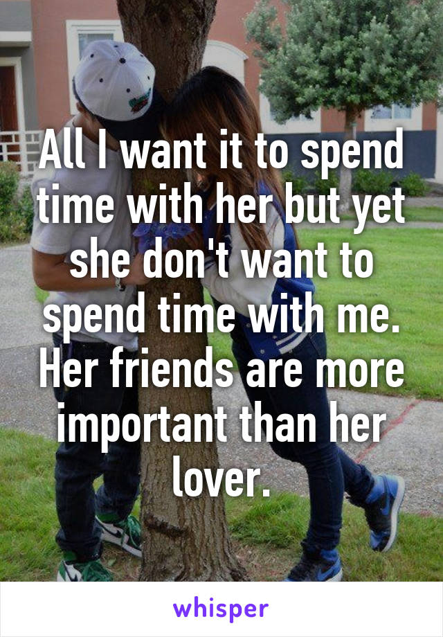 All I want it to spend time with her but yet she don't want to spend time with me. Her friends are more important than her lover.