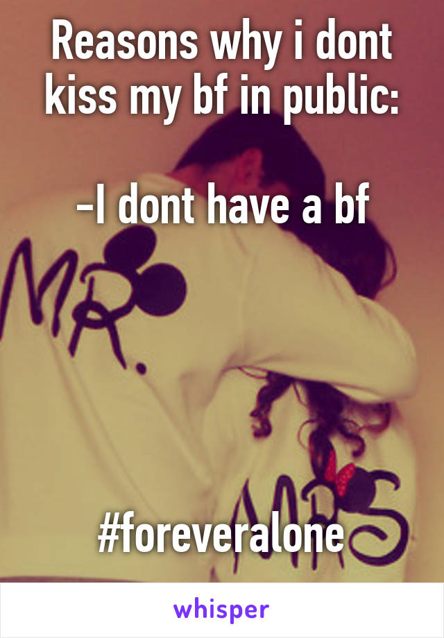 Reasons why i dont kiss my bf in public:  -I dont have a bf      #foreveralone