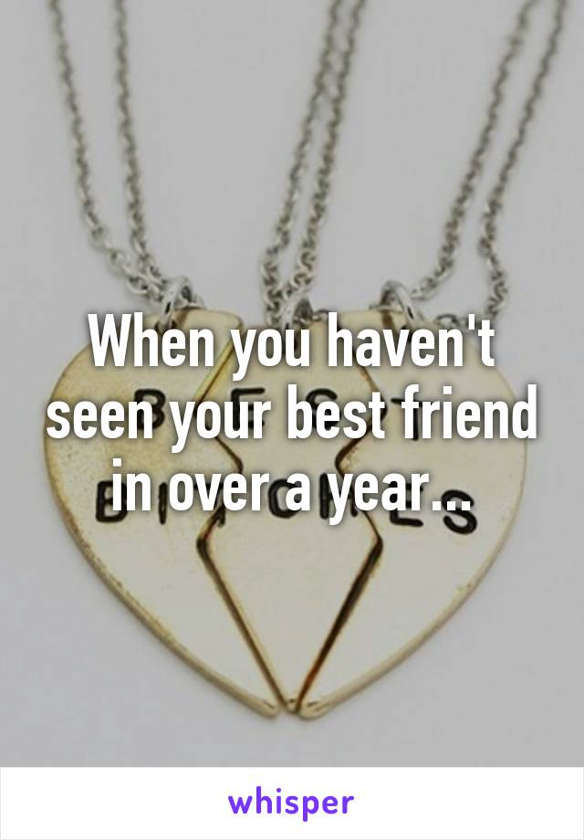When you haven't seen your best friend in over a year...