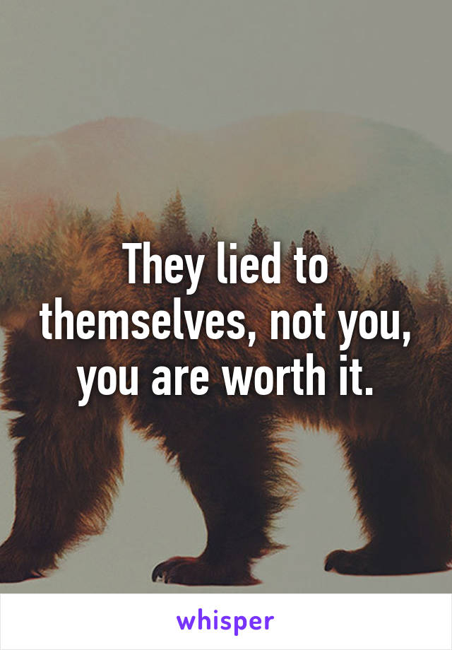 They lied to themselves, not you, you are worth it.
