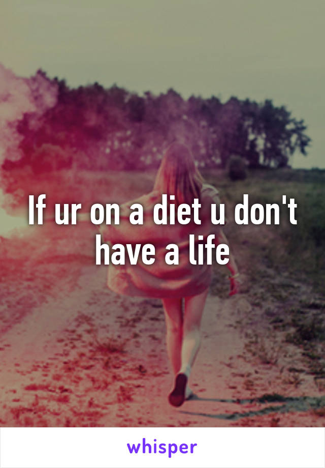 If ur on a diet u don't have a life