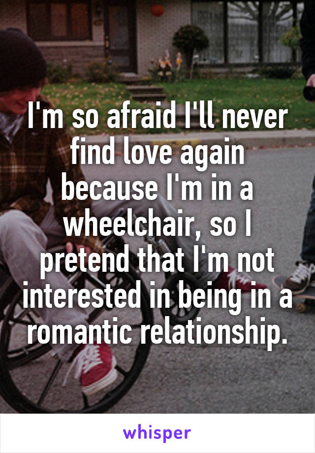 I'm so afraid I'll never find love again because I'm in a wheelchair, so I pretend that I'm not interested in being in a romantic relationship.
