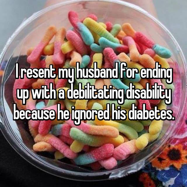 I resent my husband for ending up with a debilitating disability because he ignored his diabetes.
