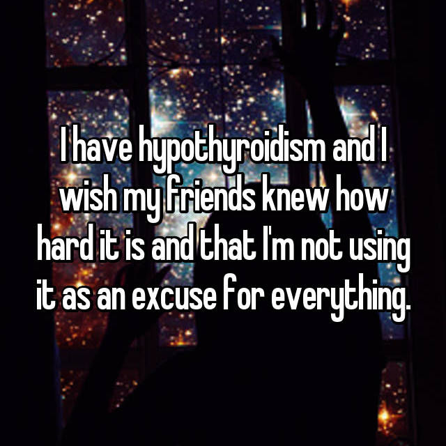 I have hypothyroidism and I wish my friends knew how hard it is and that I'm not using it as an excuse for everything.