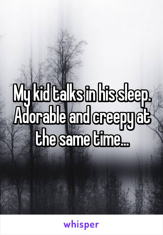 My kid talks in his sleep. Adorable and creepy at the same time...
