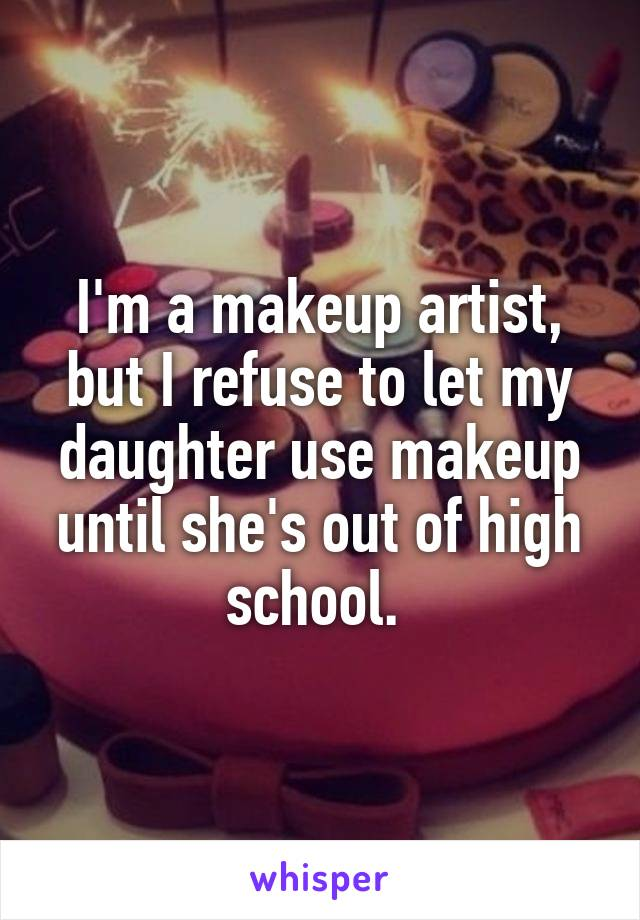 I'm a makeup artist, but I refuse to let my daughter use makeup until she's out of high school.