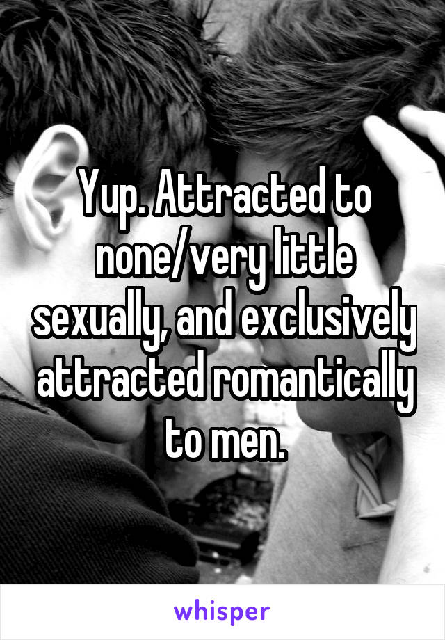 Yup. Attracted to none/very little sexually, and exclusively attracted romantically to men.