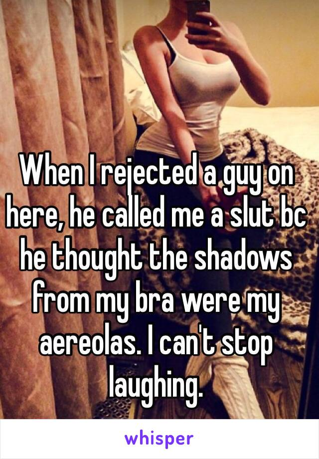 When I rejected a guy on here, he called me a slut bc he thought the shadows from my bra were my aereolas. I can't stop laughing.