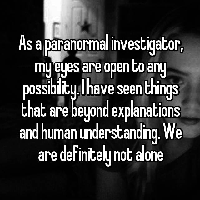 As a paranormal investigator, my eyes are open to any possibility. I have seen things that are beyond explanations and human understanding. We are definitely not alone