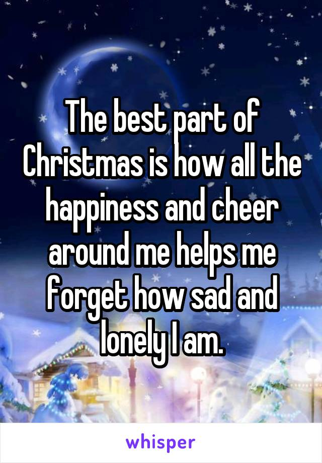 The best part of Christmas is how all the happiness and cheer around me helps me forget how sad and lonely I am.