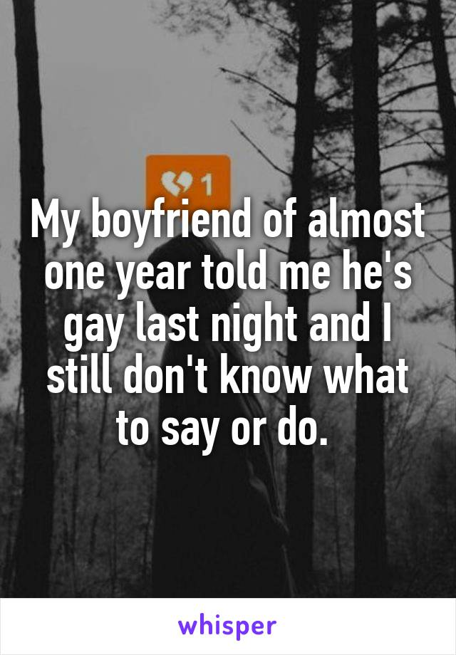 My boyfriend of almost one year told me he's gay last night and I still don't know what to say or do.