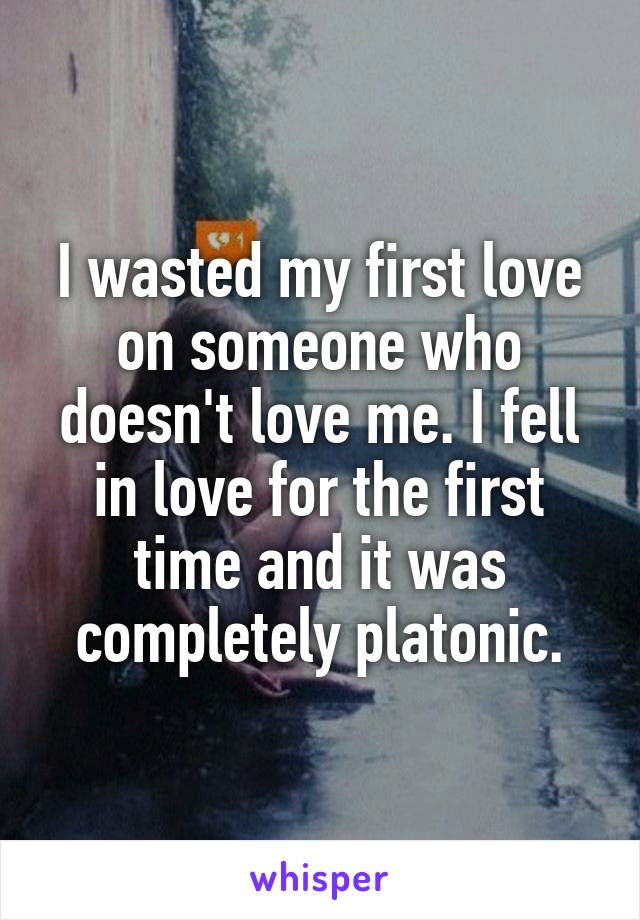 I wasted my first love on someone who doesn't love me. I fell in love for the first time and it was completely platonic.