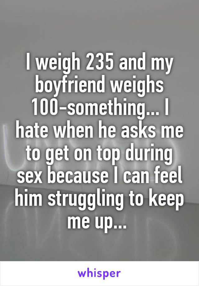 I weigh 235 and my boyfriend weighs 100-something... I hate when he asks me to get on top during sex because I can feel him struggling to keep me up...