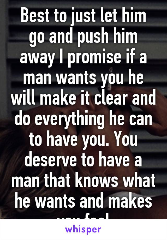 Best To Just Let Him Go And Push Him Away I Promise If A Man Wants