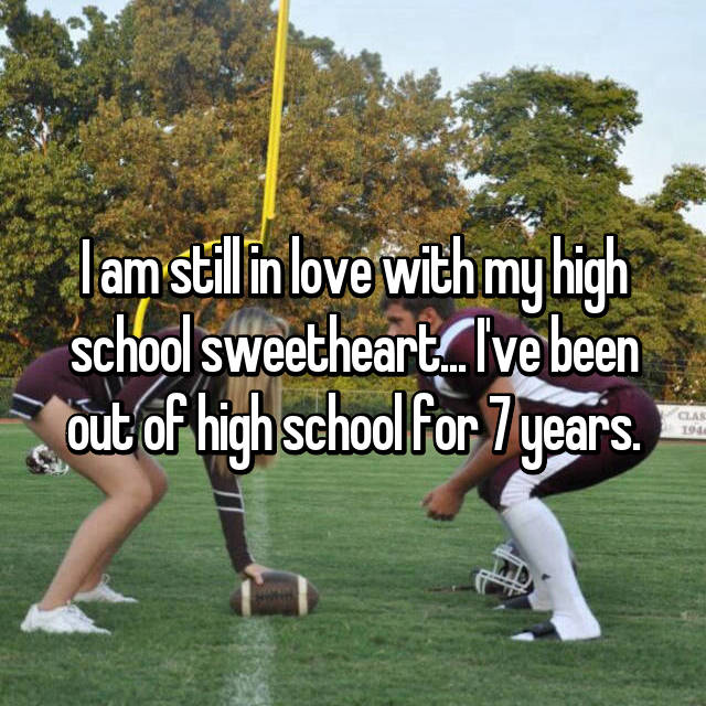 I am still in love with my high school sweetheart... I've been out of high school for 7 years.