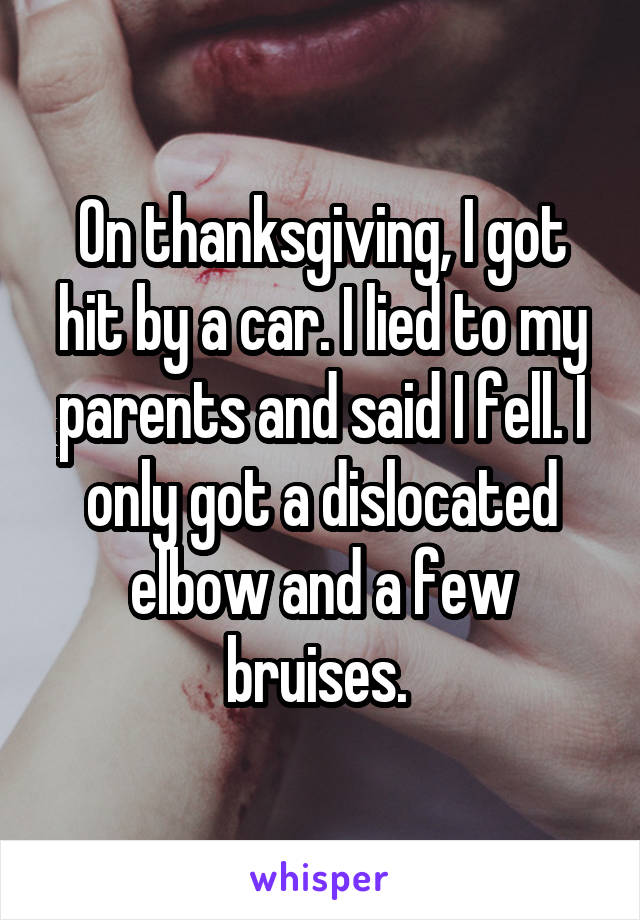 On thanksgiving, I got hit by a car. I lied to my parents and said I fell. I only got a dislocated elbow and a few bruises.