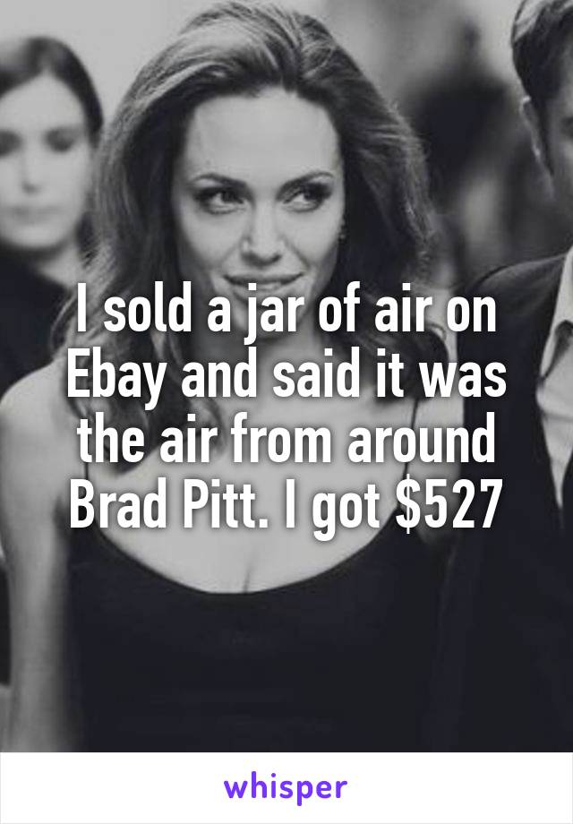 I sold a jar of air on Ebay and said it was the air from around Brad Pitt. I got $527