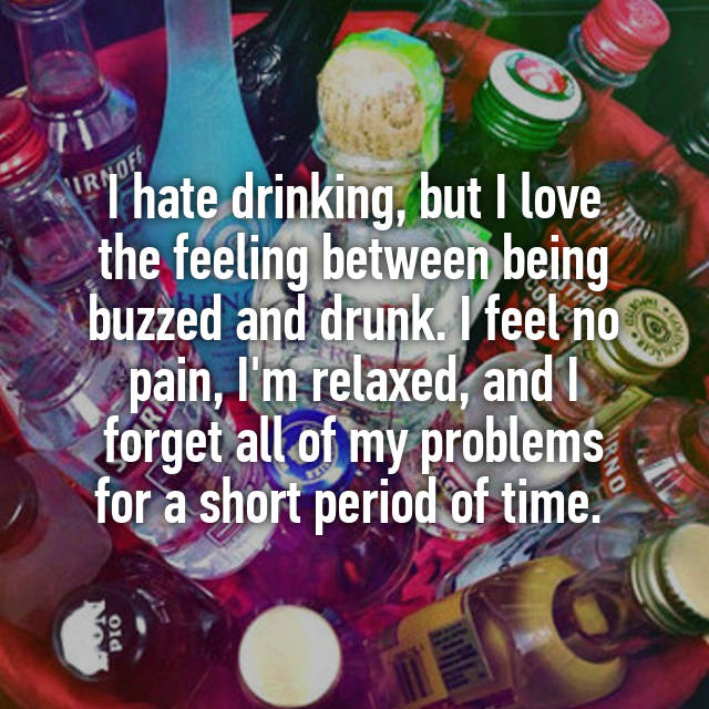 I hate drinking, but I love the feeling between being buzzed
