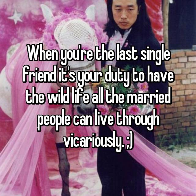 When you're the last single friend it's your duty to have the wild life all the married people can live through vicariously. ;)