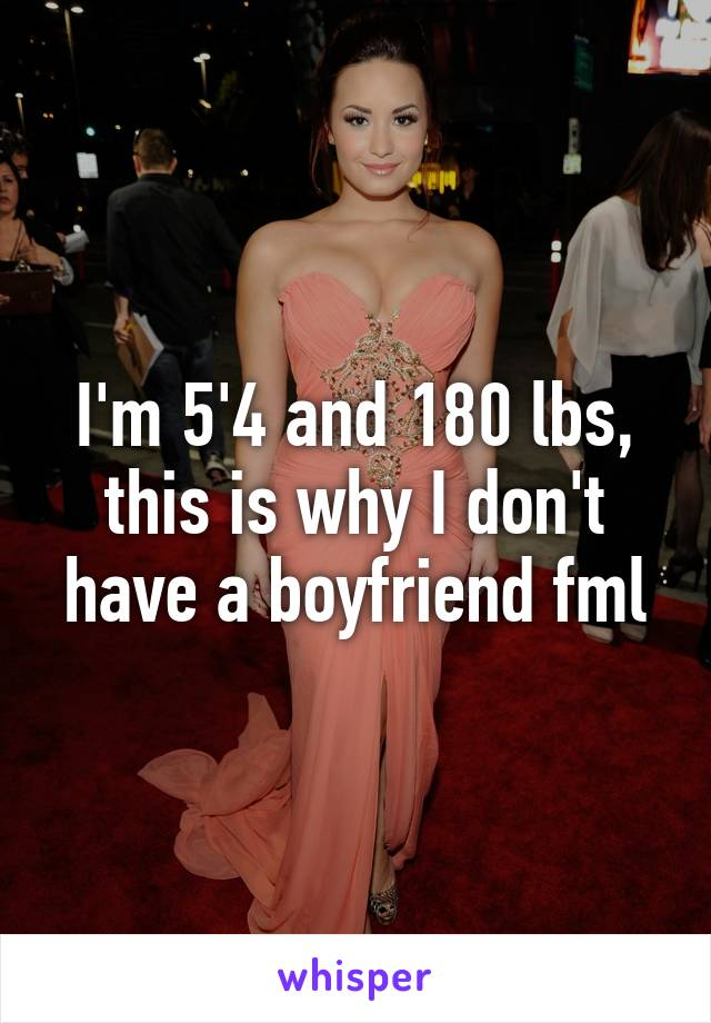 I'm 5'4 and 180 lbs, this is why I don't have a boyfriend