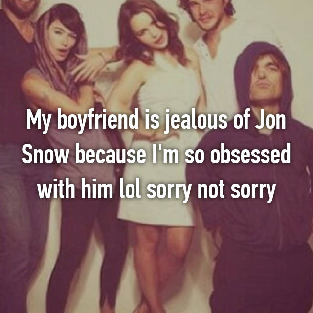 My boyfriend is jealous of Jon Snow because I'm so obsessed with him lol sorry not sorry