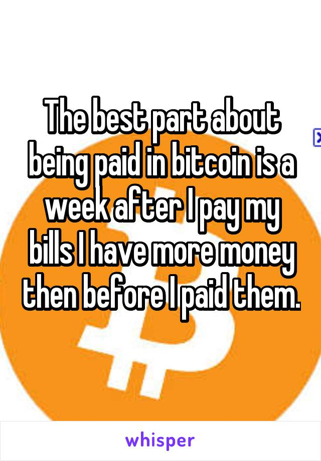 The best part about being paid in bitcoin is a week after I pay my bills I have more money then before I paid them.
