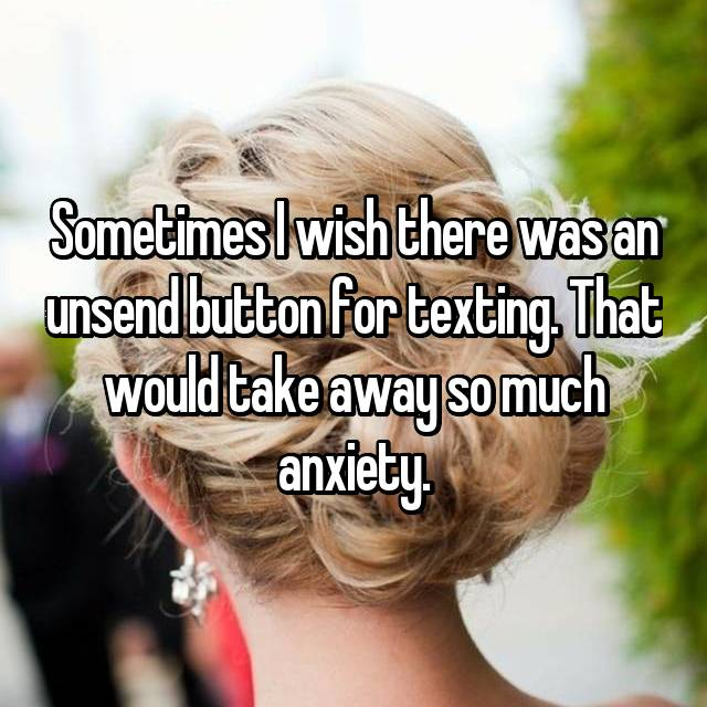 Sometimes I wish there was an unsend button for texting. That would take away so much anxiety.