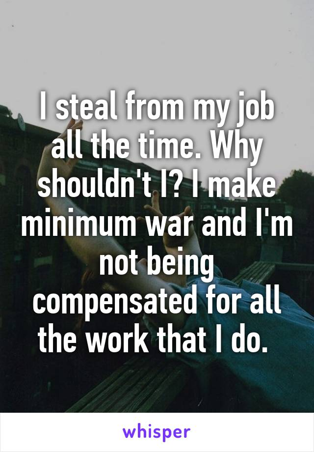 I steal from my job all the time. Why shouldn't I? I make minimum war and I'm not being compensated for all the work that I do.