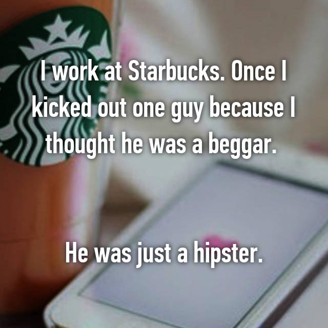 I work at Starbucks. Once I kicked out one guy because I thought he was a beggar.    He was just a hipster.