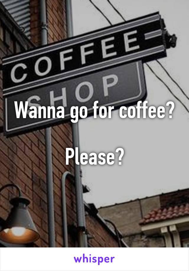 Wanna go for coffee?  Please?