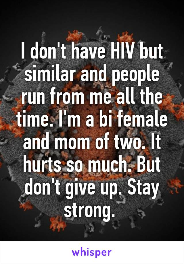 I don't have HIV but similar and people run from me all the time. I'm a bi female and mom of two. It hurts so much. But don't give up. Stay strong.