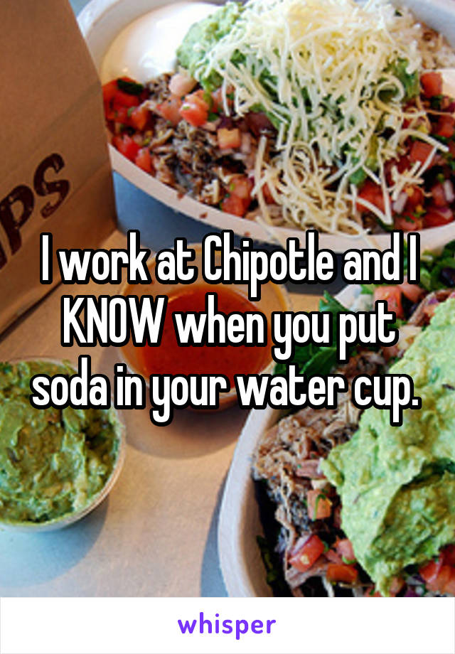 I work at Chipotle and I KNOW when you put soda in your water cup.