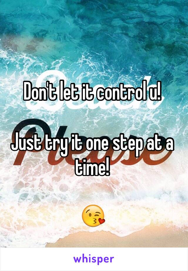 Don't let it control u!  Just try it one step at a time!  😘
