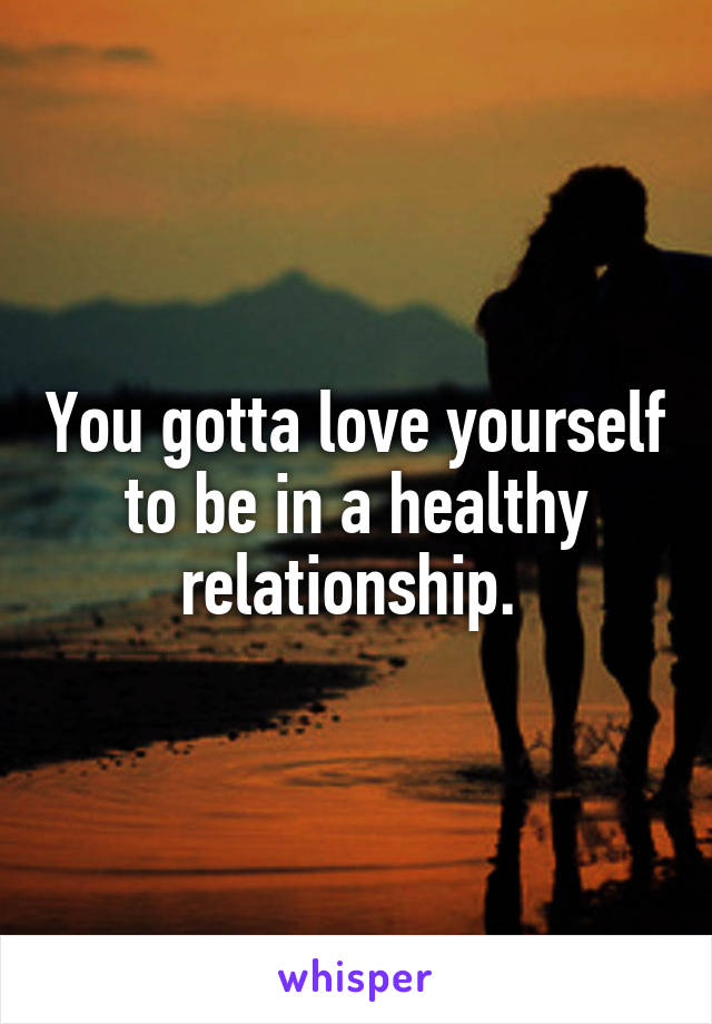 You gotta love yourself to be in a healthy relationship