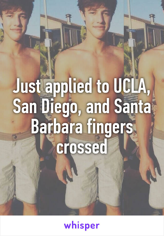 Just applied to UCLA, San Diego, and Santa Barbara fingers crossed