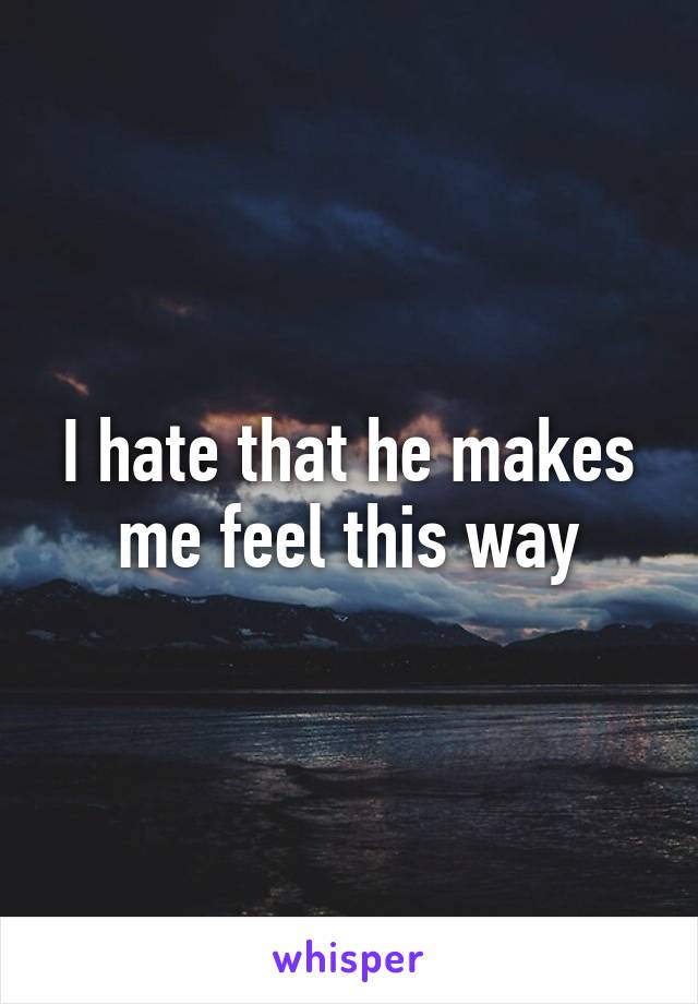 I hate that he makes me feel this way